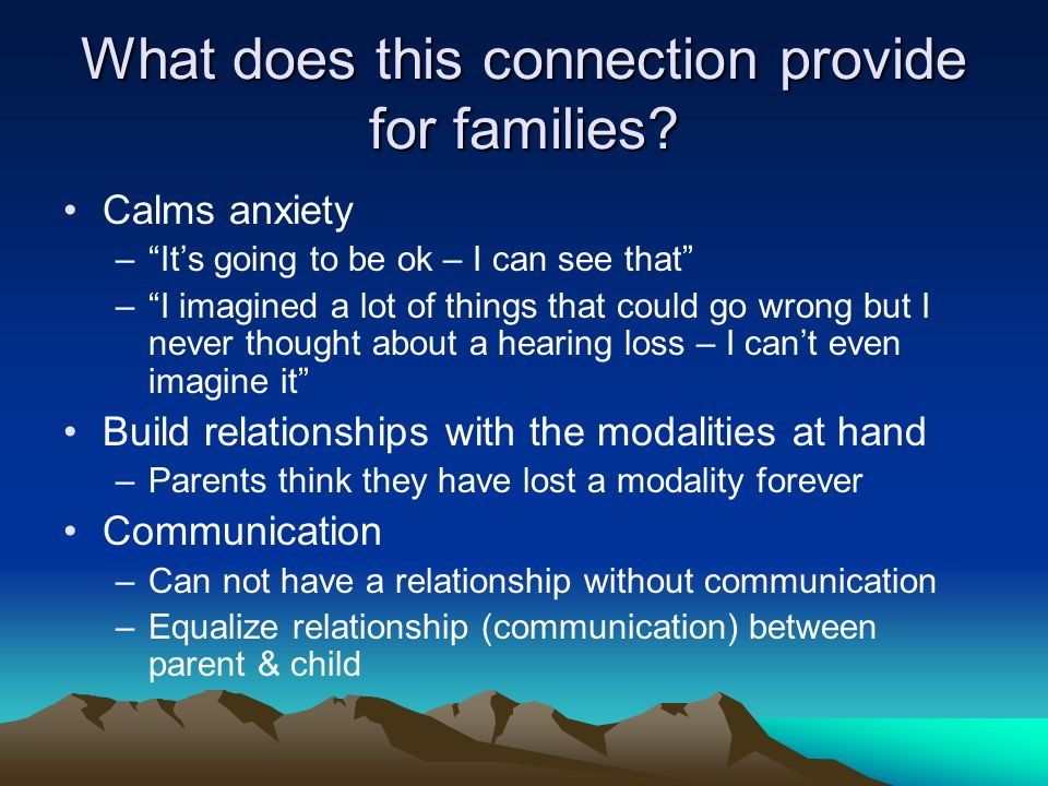 What does this connection provide for families? Calms anxiety –Its going to be ok – I can see that –I imagined a lot of things that could go wrong but