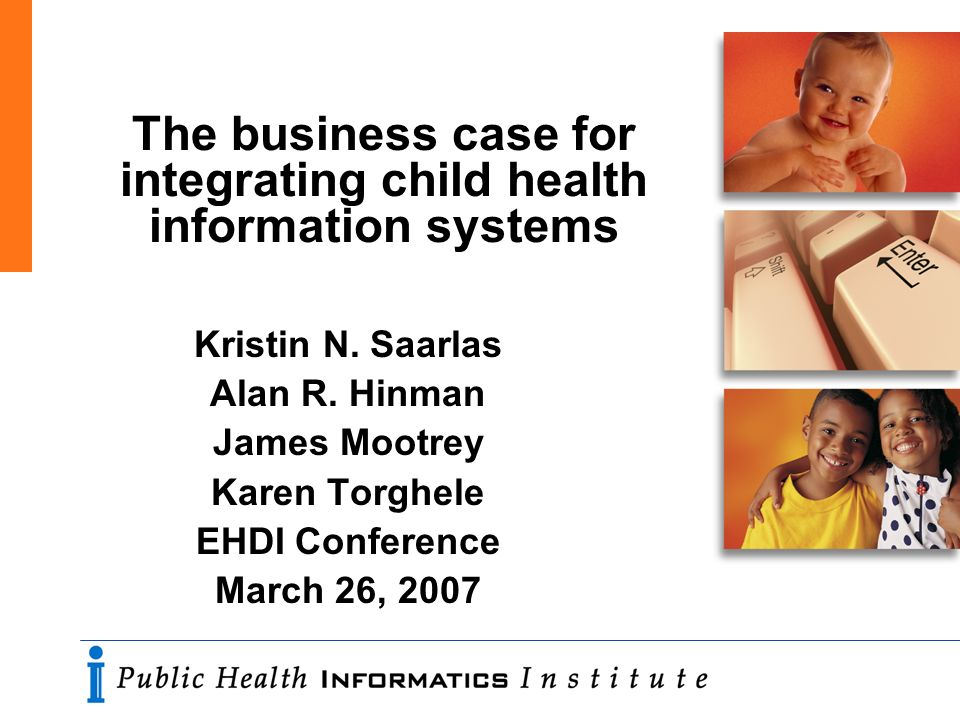 The business case for integrating child health information systems Kristin N. Saarlas Alan R. Hinman James Mootrey Karen Torghele EHDI Conference Marc