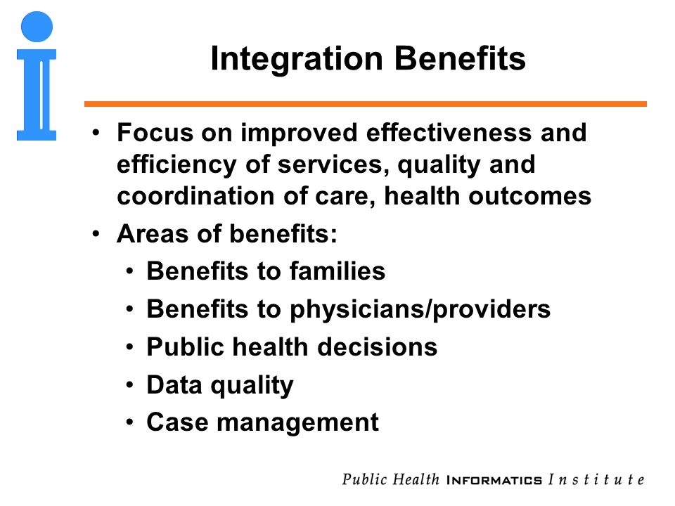 Integration Benefits Focus on improved effectiveness and efficiency of services, quality and coordination of care, health outcomes Areas of benefits: