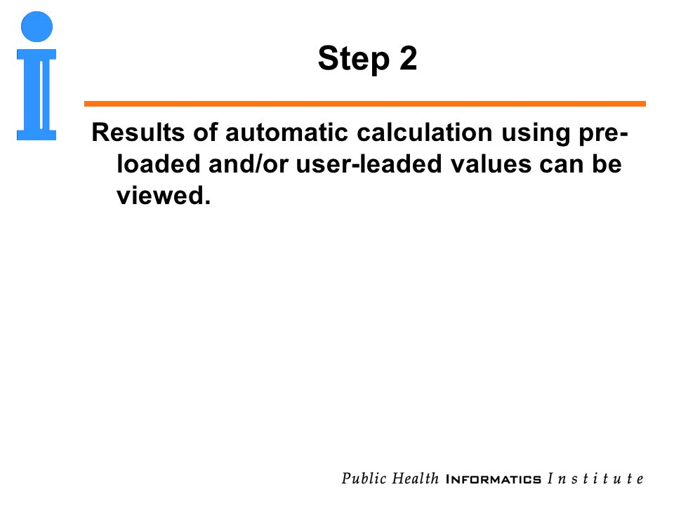 Step 2 Results of automatic calculation using pre- loaded and/or user-leaded values can be viewed.