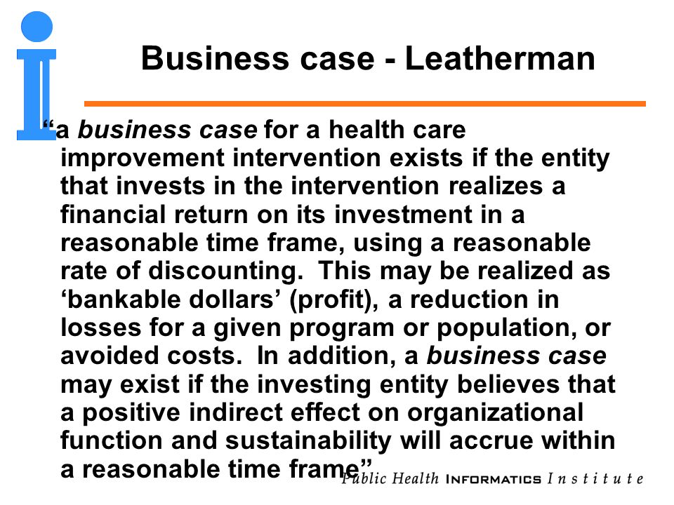 Business case - Leatherman a business case for a health care improvement intervention exists if the entity that invests in the intervention realizes a financial return on its investment in a reasonable time frame, using a reasonable rate of discounting.
