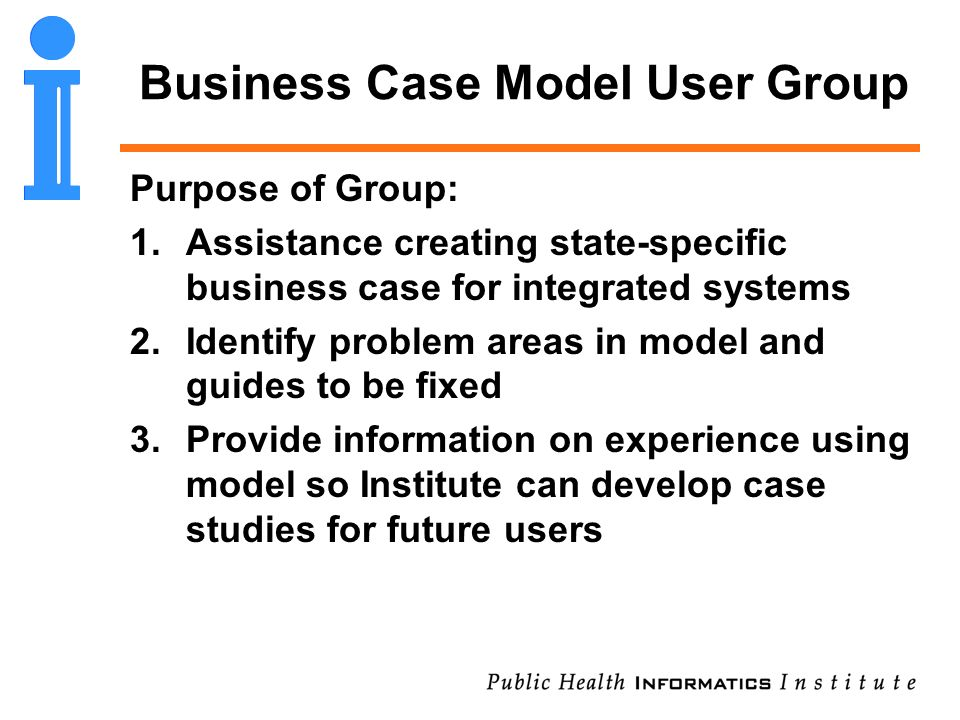Business Case Model User Group Purpose of Group: 1.Assistance creating state-specific business case for integrated systems 2.Identify problem areas in