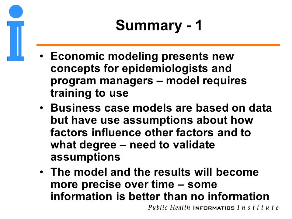 Summary - 1 Economic modeling presents new concepts for epidemiologists and program managers – model requires training to use Business case models are based on data but have use assumptions about how factors influence other factors and to what degree – need to validate assumptions The model and the results will become more precise over time – some information is better than no information