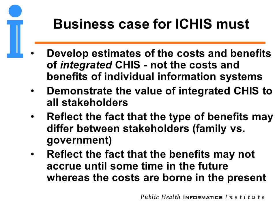 Business case for ICHIS must Develop estimates of the costs and benefits of integrated CHIS - not the costs and benefits of individual information sys