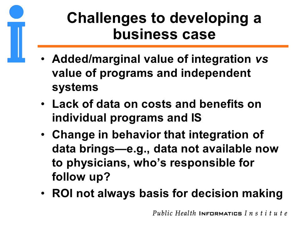Challenges to developing a business case Added/marginal value of integration vs value of programs and independent systems Lack of data on costs and be