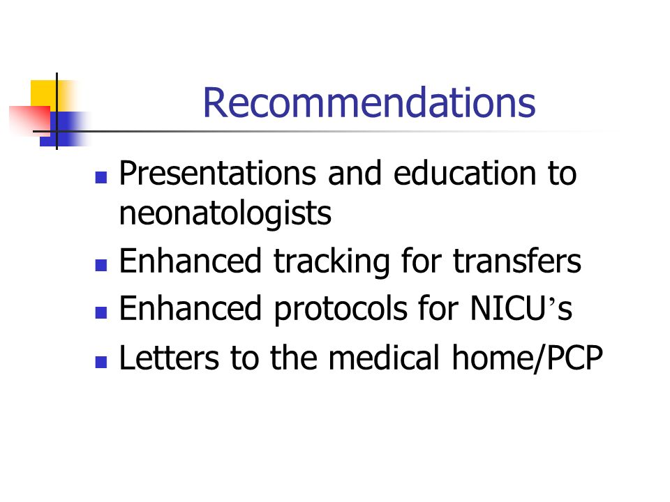 Recommendations Presentations and education to neonatologists Enhanced tracking for transfers Enhanced protocols for NICU s Letters to the medical home/PCP