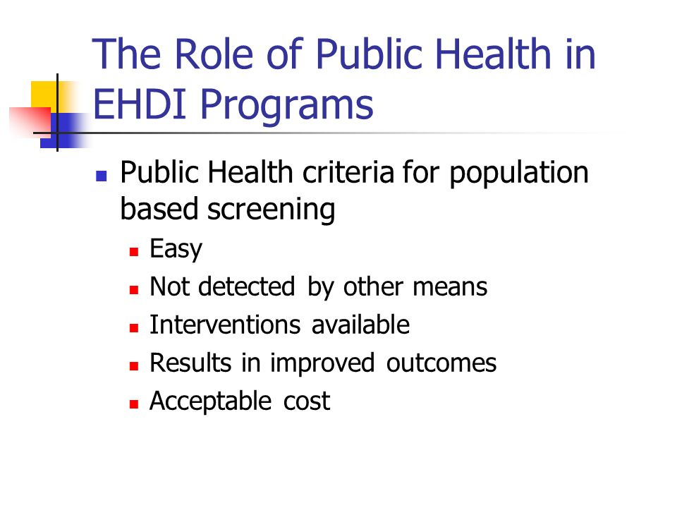 The Role of Public Health in EHDI Programs Public Health criteria for population based screening Easy Not detected by other means Interventions available Results in improved outcomes Acceptable cost