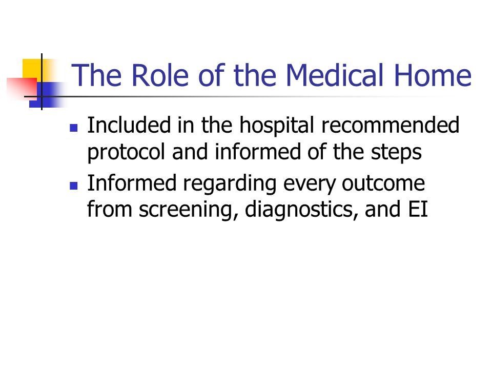 The Role of the Medical Home Included in the hospital recommended protocol and informed of the steps Informed regarding every outcome from screening, diagnostics, and EI