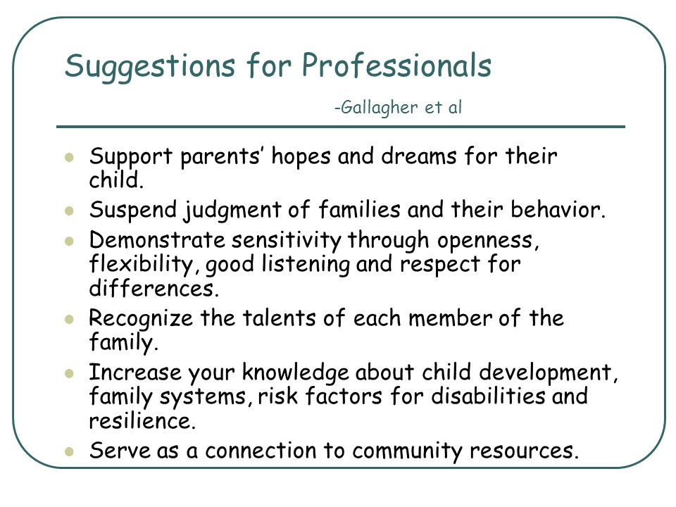 Suggestions for Professionals -Gallagher et al Support parents hopes and dreams for their child. Suspend judgment of families and their behavior. Demo