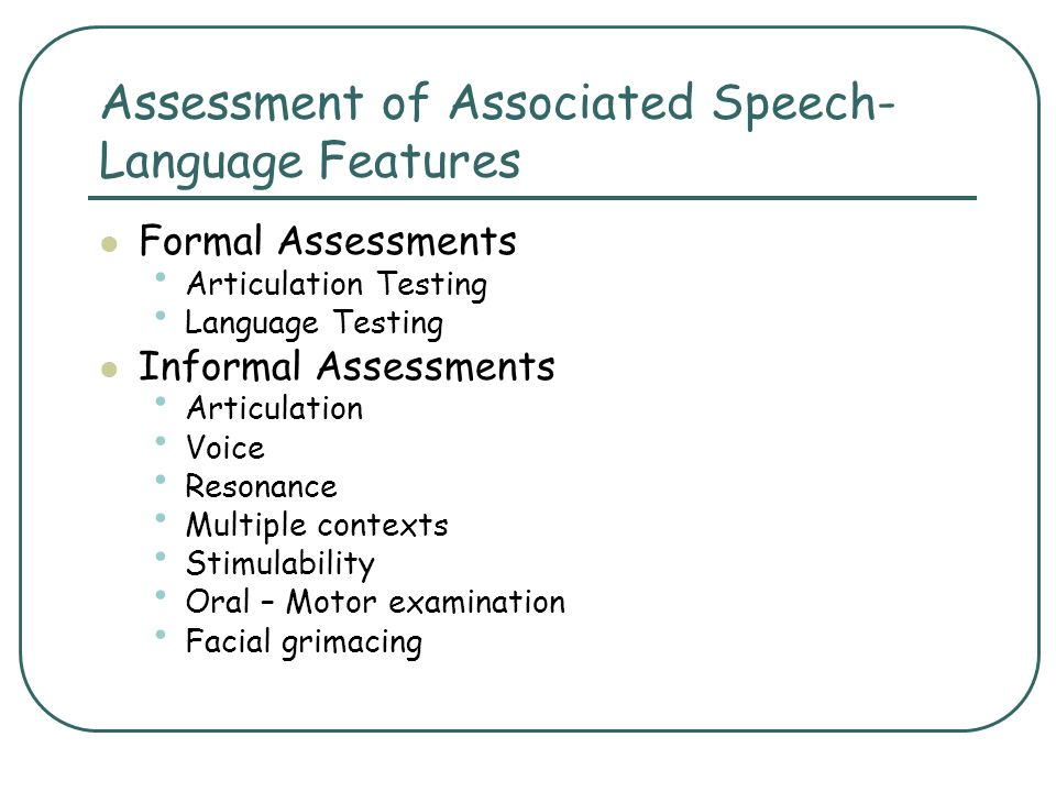 Assessment of Associated Speech- Language Features Formal Assessments Articulation Testing Language Testing Informal Assessments Articulation Voice Re