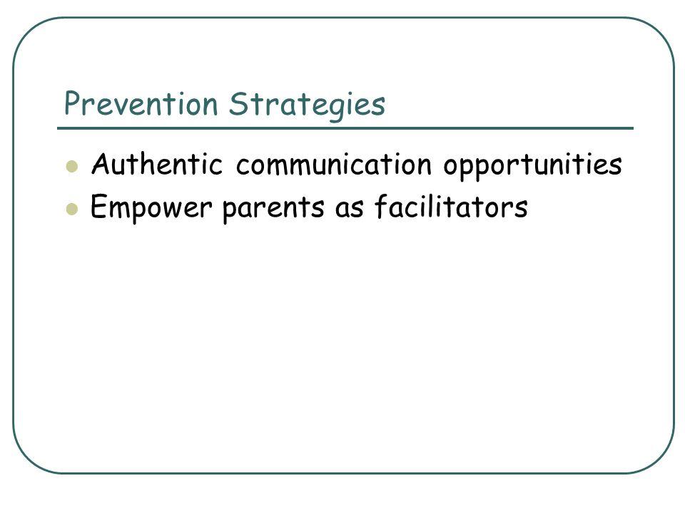 Prevention Strategies Authentic communication opportunities Empower parents as facilitators