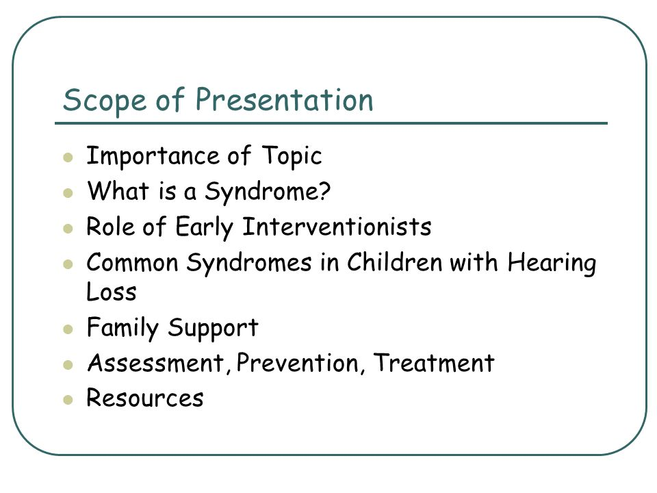 Scope of Presentation Importance of Topic What is a Syndrome? Role of Early Interventionists Common Syndromes in Children with Hearing Loss Family Sup