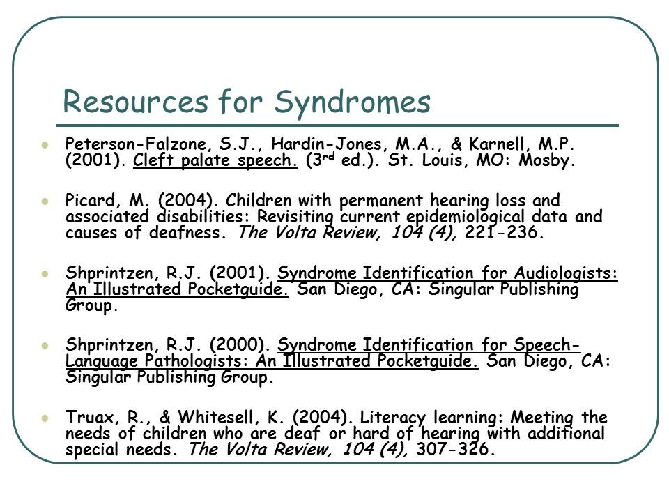 Resources for Syndromes Peterson-Falzone, S.J., Hardin-Jones, M.A., & Karnell, M.P. (2001). Cleft palate speech. (3 rd ed.). St. Louis, MO: Mosby. Pic