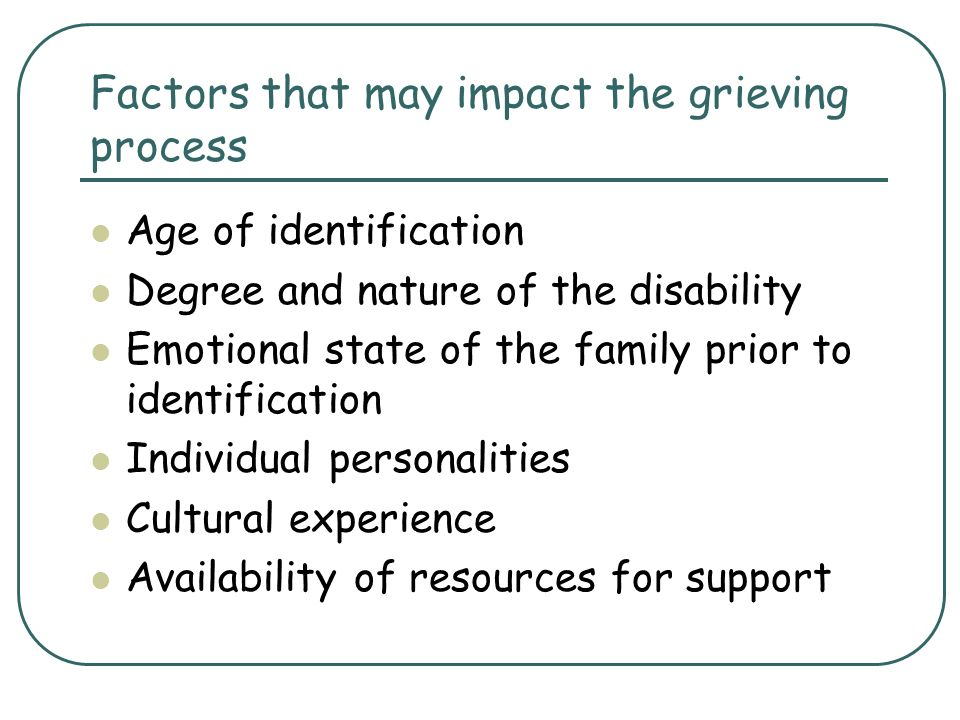 Factors that may impact the grieving process Age of identification Degree and nature of the disability Emotional state of the family prior to identifi