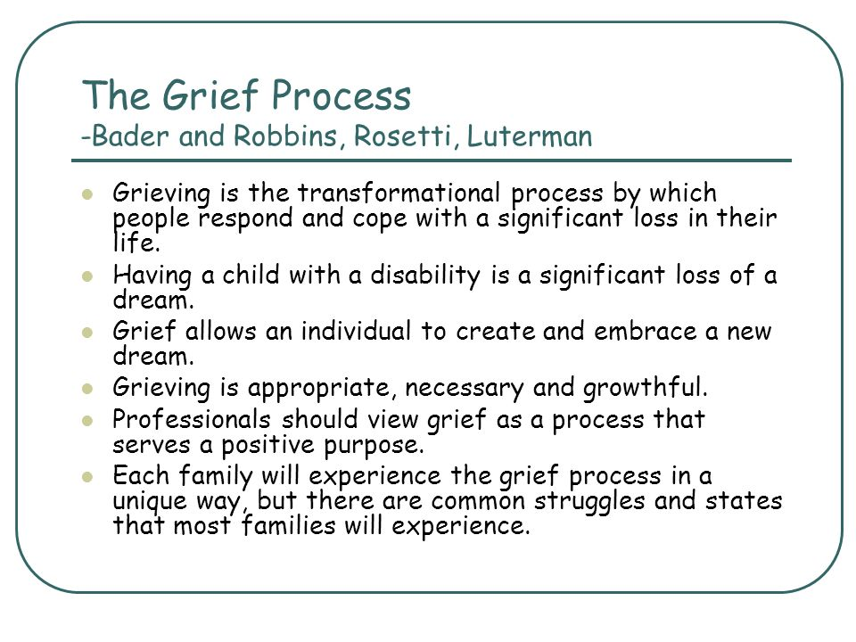 The Grief Process -Bader and Robbins, Rosetti, Luterman Grieving is the transformational process by which people respond and cope with a significant l