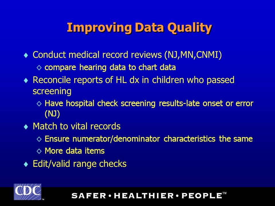 TM Improving Data Quality Conduct medical record reviews (NJ,MN,CNMI) compare hearing data to chart data Reconcile reports of HL dx in children who passed screening Have hospital check screening results-late onset or error (NJ) Match to vital records Ensure numerator/denominator characteristics the same More data items Edit/valid range checks