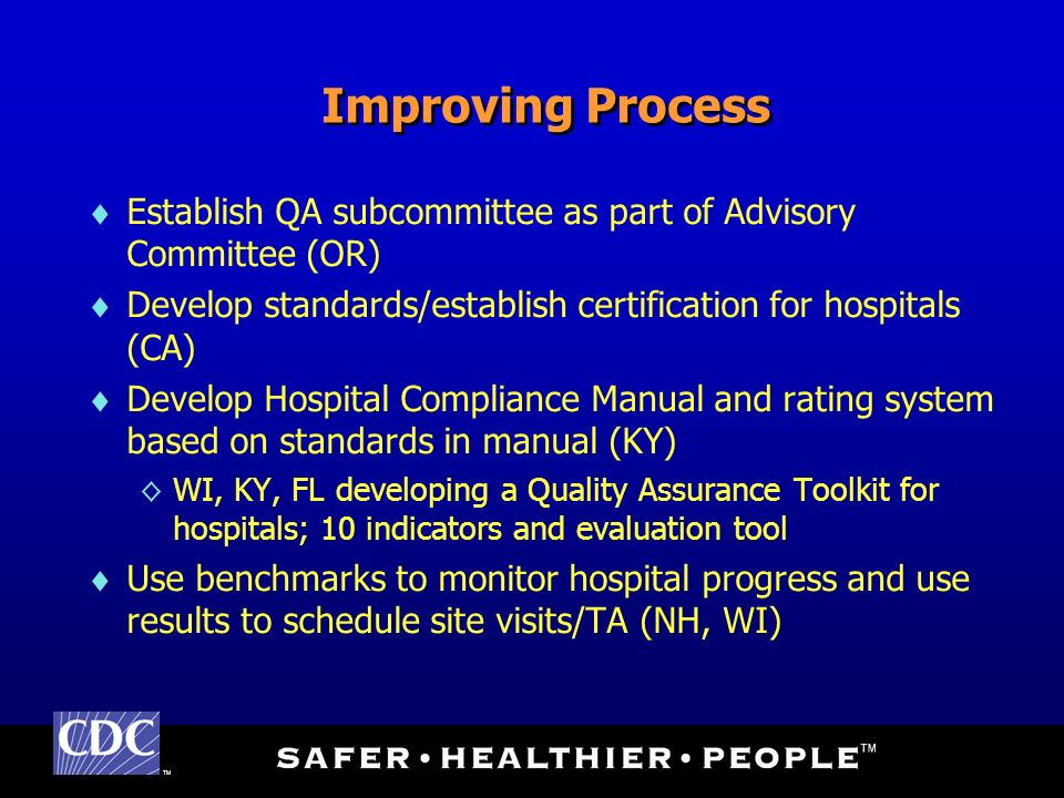 TM Improving Process Establish QA subcommittee as part of Advisory Committee (OR) Develop standards/establish certification for hospitals (CA) Develop Hospital Compliance Manual and rating system based on standards in manual (KY) WI, KY, FL developing a Quality Assurance Toolkit for hospitals; 10 indicators and evaluation tool Use benchmarks to monitor hospital progress and use results to schedule site visits/TA (NH, WI)
