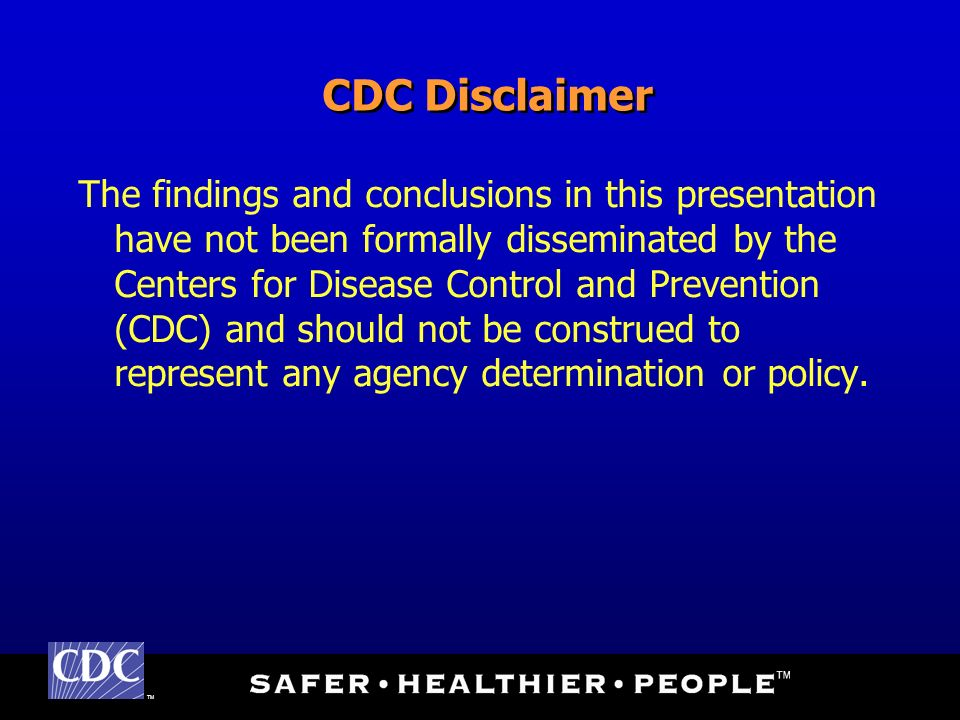 TM CDC Disclaimer The findings and conclusions in this presentation have not been formally disseminated by the Centers for Disease Control and Prevention (CDC) and should not be construed to represent any agency determination or policy.