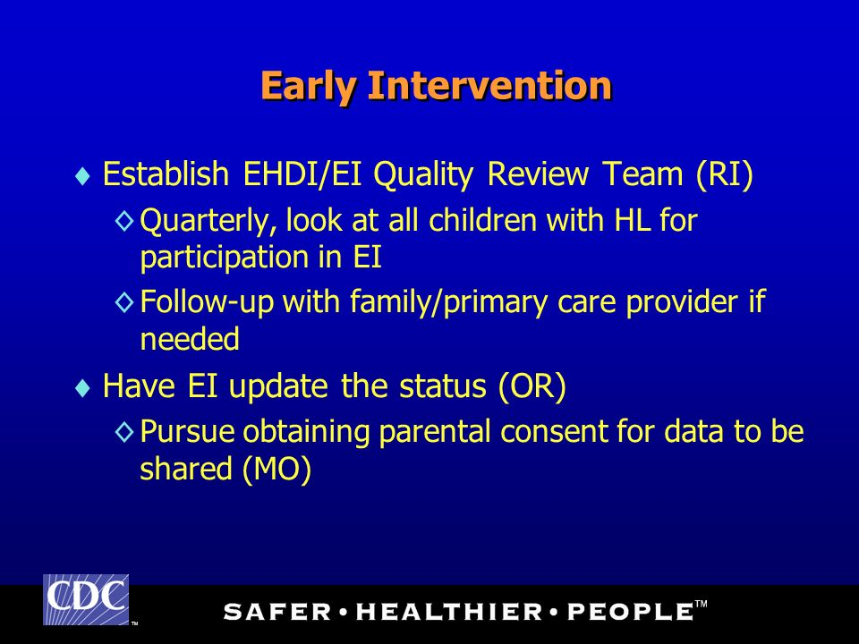 TM Early Intervention Establish EHDI/EI Quality Review Team (RI) Quarterly, look at all children with HL for participation in EI Follow-up with family/primary care provider if needed Have EI update the status (OR) Pursue obtaining parental consent for data to be shared (MO)