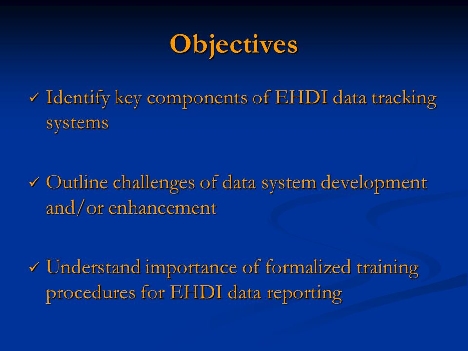 Objectives Identify key components of EHDI data tracking systems Identify key components of EHDI data tracking systems Outline challenges of data system development and/or enhancement Outline challenges of data system development and/or enhancement Understand importance of formalized training procedures for EHDI data reporting Understand importance of formalized training procedures for EHDI data reporting