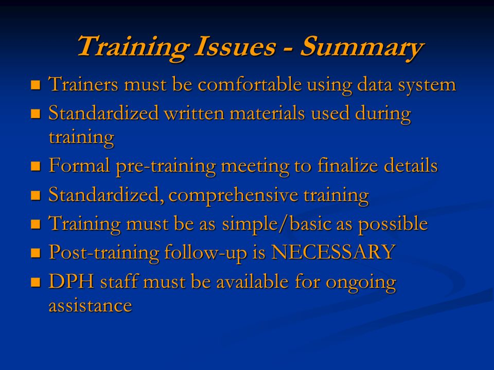 Training Issues - Summary Trainers must be comfortable using data system Trainers must be comfortable using data system Standardized written materials used during training Standardized written materials used during training Formal pre-training meeting to finalize details Formal pre-training meeting to finalize details Standardized, comprehensive training Standardized, comprehensive training Training must be as simple/basic as possible Training must be as simple/basic as possible Post-training follow-up is NECESSARY Post-training follow-up is NECESSARY DPH staff must be available for ongoing assistance DPH staff must be available for ongoing assistance