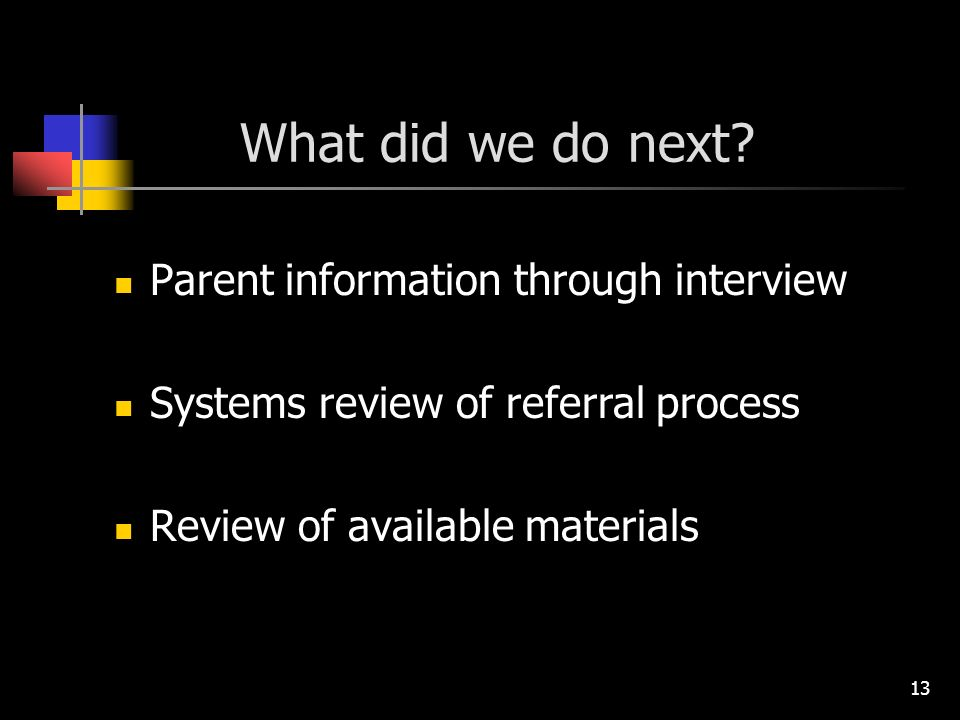13 What did we do next? Parent information through interview Systems review of referral process Review of available materials