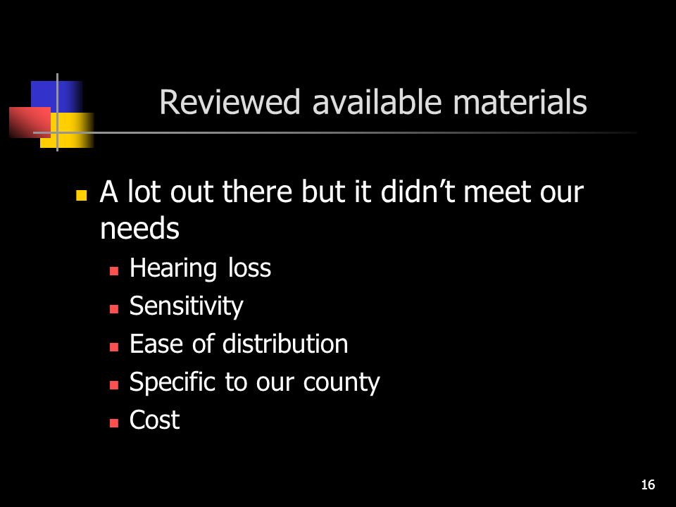 16 Reviewed available materials A lot out there but it didnt meet our needs Hearing loss Sensitivity Ease of distribution Specific to our county Cost
