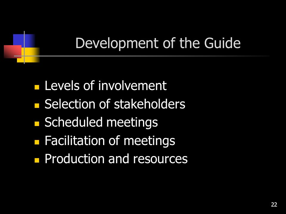 22 Development of the Guide Levels of involvement Selection of stakeholders Scheduled meetings Facilitation of meetings Production and resources