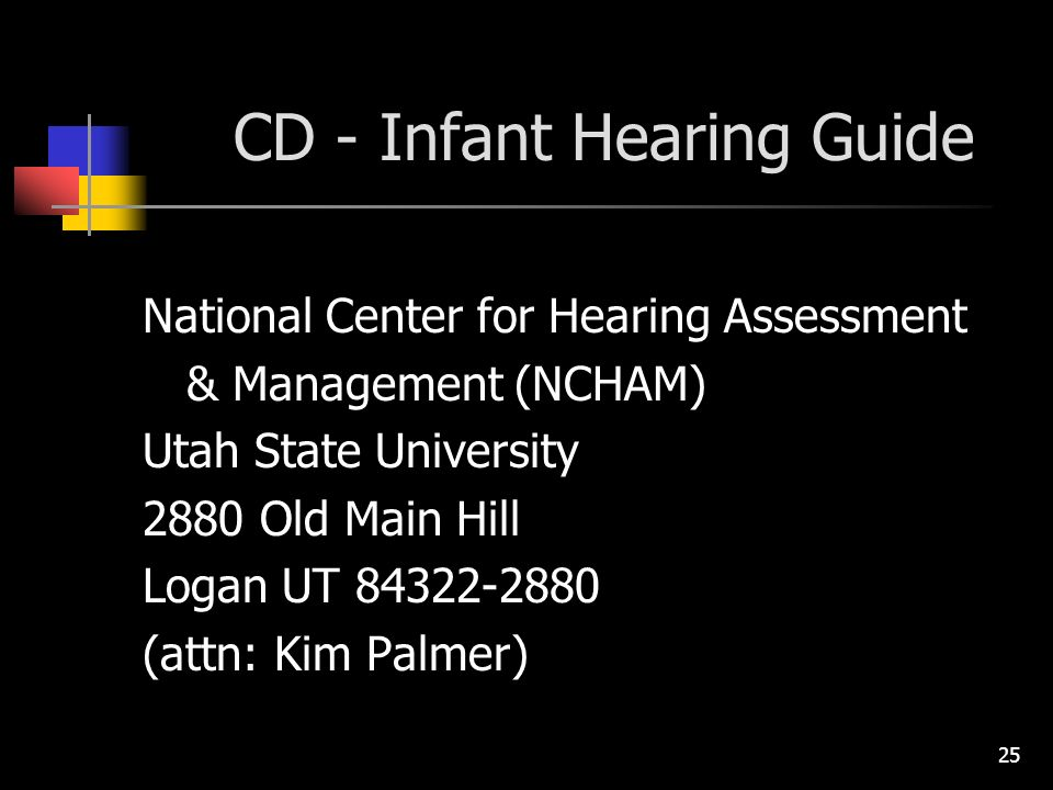 25 CD - Infant Hearing Guide National Center for Hearing Assessment & Management (NCHAM) Utah State University 2880 Old Main Hill Logan UT (attn: Kim Palmer)