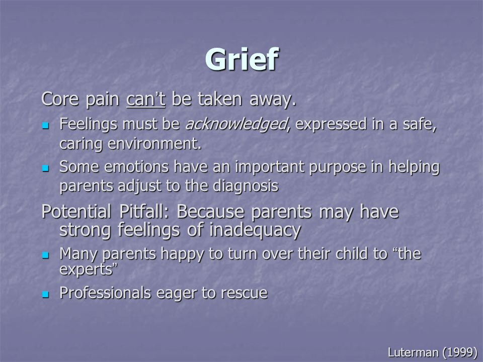 Grief Core pain can t be taken away. Feelings must be acknowledged, expressed in a safe, caring environment. Feelings must be acknowledged, expressed