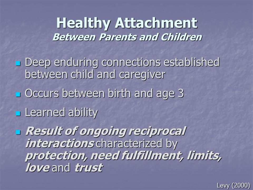 Healthy Attachment Between Parents and Children Deep enduring connections established between child and caregiver Deep enduring connections establishe