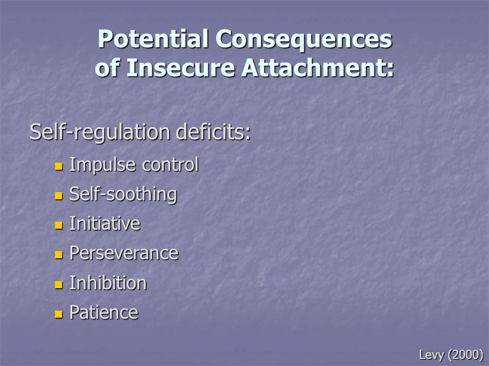 Potential Consequences of Insecure Attachment: Self-regulation deficits: Impulse control Impulse control Self-soothing Self-soothing Initiative Initia