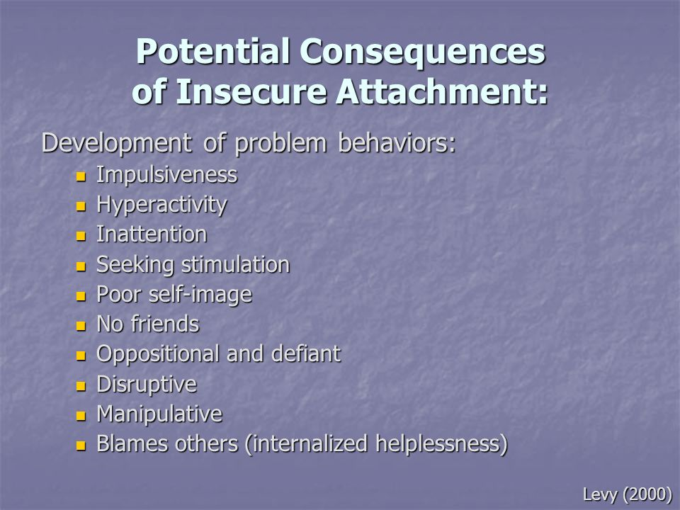Potential Consequences of Insecure Attachment: Development of problem behaviors: Impulsiveness Impulsiveness Hyperactivity Hyperactivity Inattention I