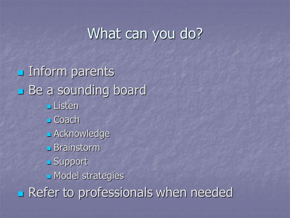 What can you do? Inform parents Inform parents Be a sounding board Be a sounding board Listen Listen Coach Coach Acknowledge Acknowledge Brainstorm Br