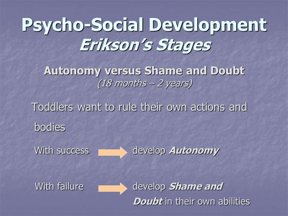 Psycho-Social Development Eriksons Stages Autonomy versus Shame and Doubt (18 months – 2 years) Toddlers want to rule their own actions and bodies Tod