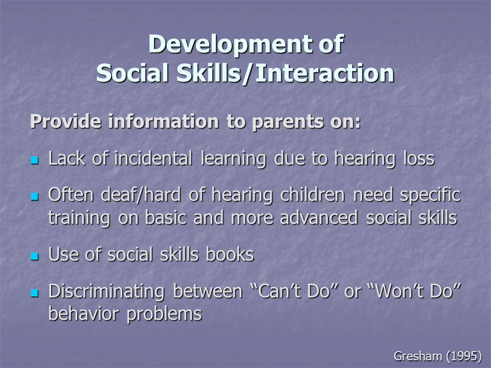 Development of Social Skills/Interaction Provide information to parents on: Lack of incidental learning due to hearing loss Lack of incidental learnin