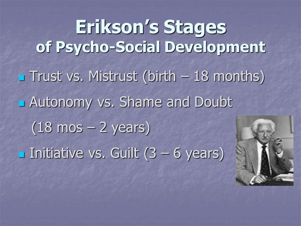 Eriksons Stages of Psycho-Social Development Trust vs. Mistrust (birth – 18 months) Trust vs. Mistrust (birth – 18 months) Autonomy vs. Shame and Doub