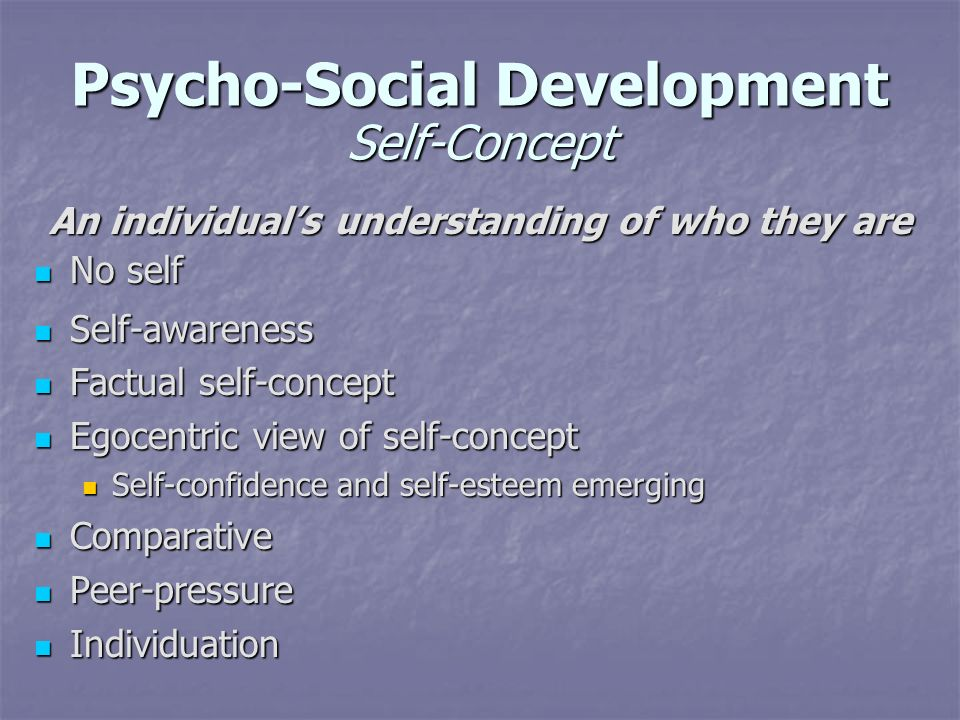 Psycho-Social Development Self-Concept An individuals understanding of who they are No self No self Self-awareness Self-awareness Factual self-concept