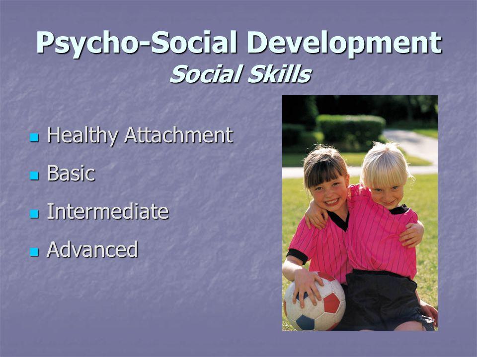 Psycho-Social Development Social Skills Healthy Attachment Healthy Attachment Basic Basic Intermediate Intermediate Advanced Advanced