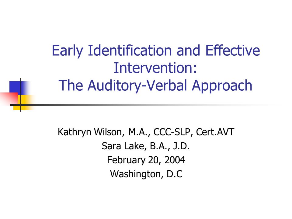 Early Identification and Effective Intervention: The Auditory-Verbal Approach Kathryn Wilson, M.A., CCC-SLP, Cert.AVT Sara Lake, B.A., J.D. February 2