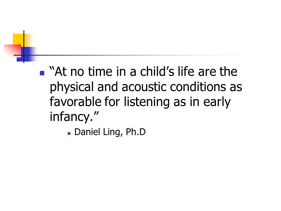 At no time in a childs life are the physical and acoustic conditions as favorable for listening as in early infancy. Daniel Ling, Ph.D