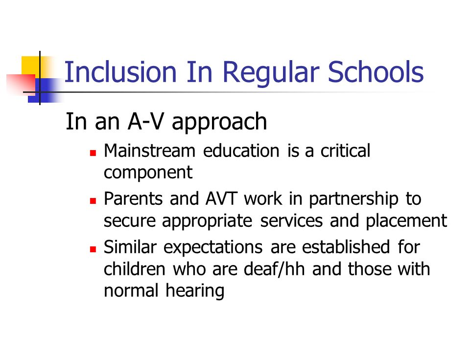 Inclusion In Regular Schools In an A-V approach Mainstream education is a critical component Parents and AVT work in partnership to secure appropriate
