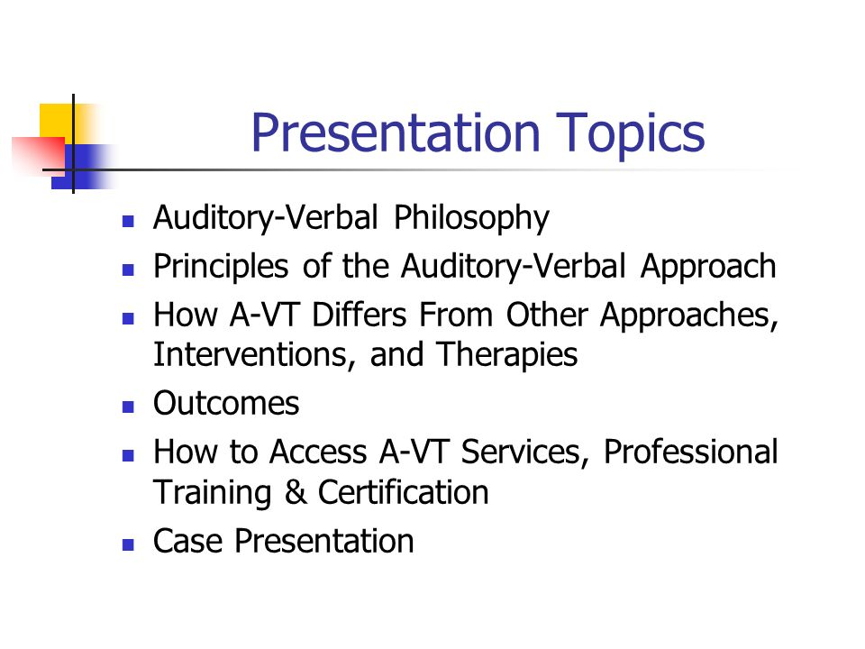 Presentation Topics Auditory-Verbal Philosophy Principles of the Auditory-Verbal Approach How A-VT Differs From Other Approaches, Interventions, and T