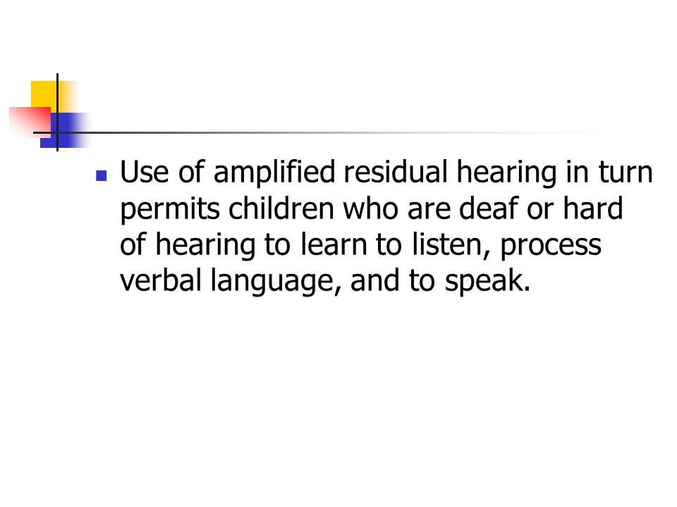 Use of amplified residual hearing in turn permits children who are deaf or hard of hearing to learn to listen, process verbal language, and to speak.
