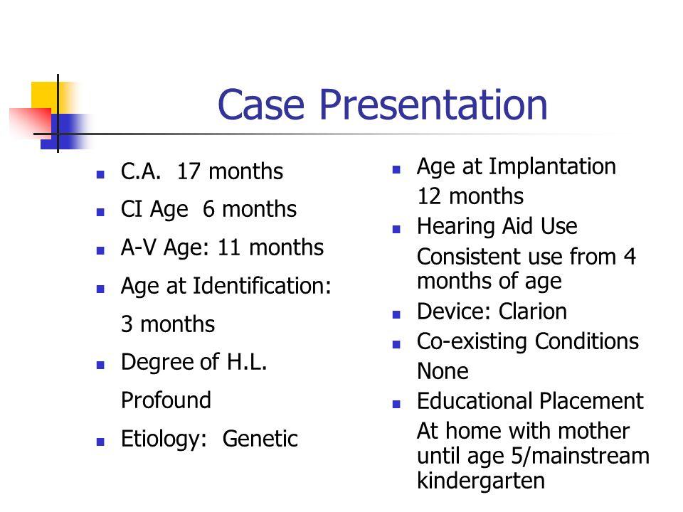 Case Presentation C.A. 17 months CI Age 6 months A-V Age: 11 months Age at Identification: 3 months Degree of H.L. Profound Etiology: Genetic Age at I