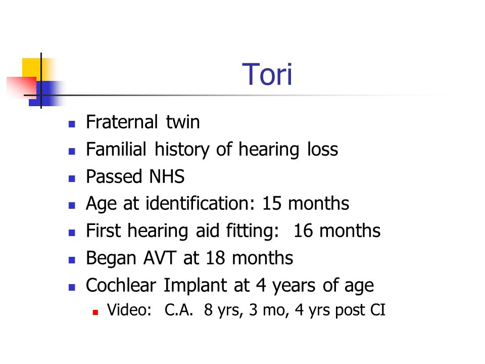 Tori Fraternal twin Familial history of hearing loss Passed NHS Age at identification:15 months First hearing aid fitting: 16 months Began AVT at 18 m