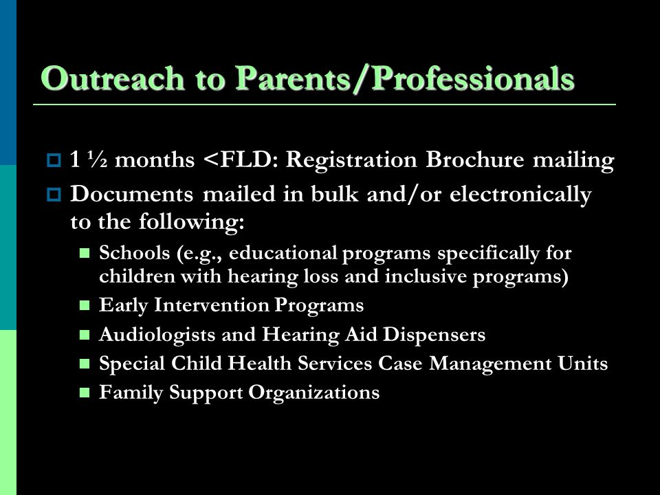 Outreach to Parents/Professionals 1 ½ months <FLD: Registration Brochure mailing Documents mailed in bulk and/or electronically to the following: Schools (e.g., educational programs specifically for children with hearing loss and inclusive programs) Early Intervention Programs Audiologists and Hearing Aid Dispensers Special Child Health Services Case Management Units Family Support Organizations