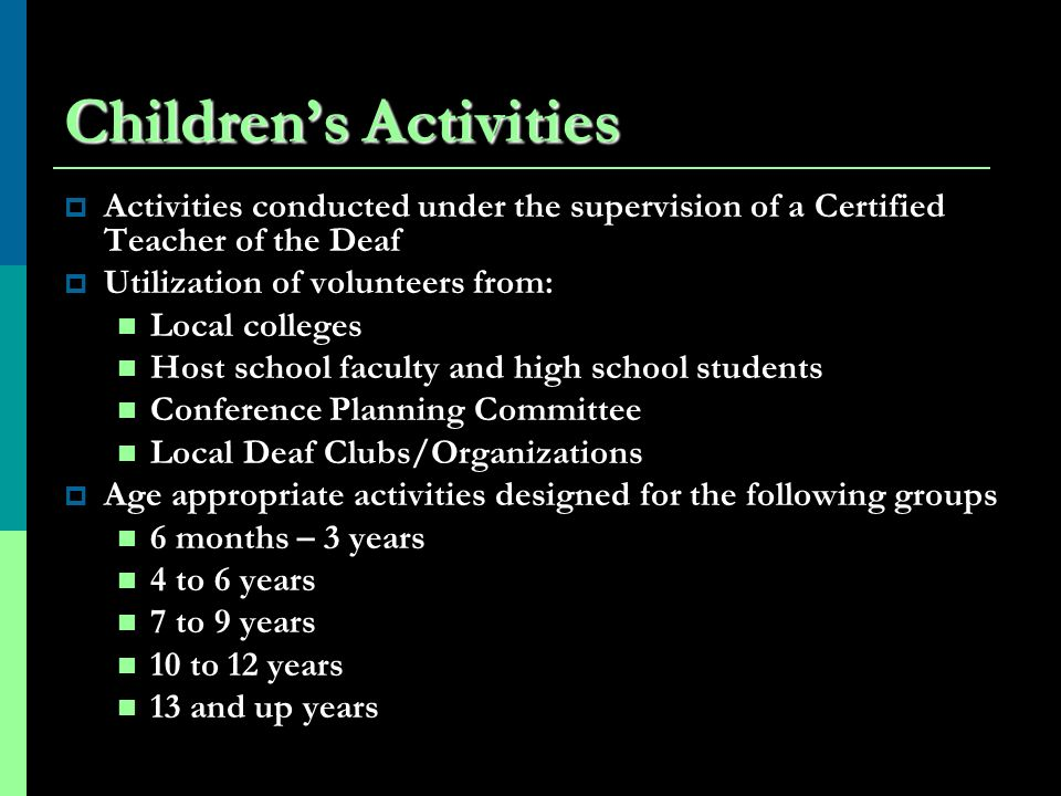 Childrens Activities Activities conducted under the supervision of a Certified Teacher of the Deaf Utilization of volunteers from: Local colleges Host school faculty and high school students Conference Planning Committee Local Deaf Clubs/Organizations Age appropriate activities designed for the following groups 6 months – 3 years 4 to 6 years 7 to 9 years 10 to 12 years 13 and up years
