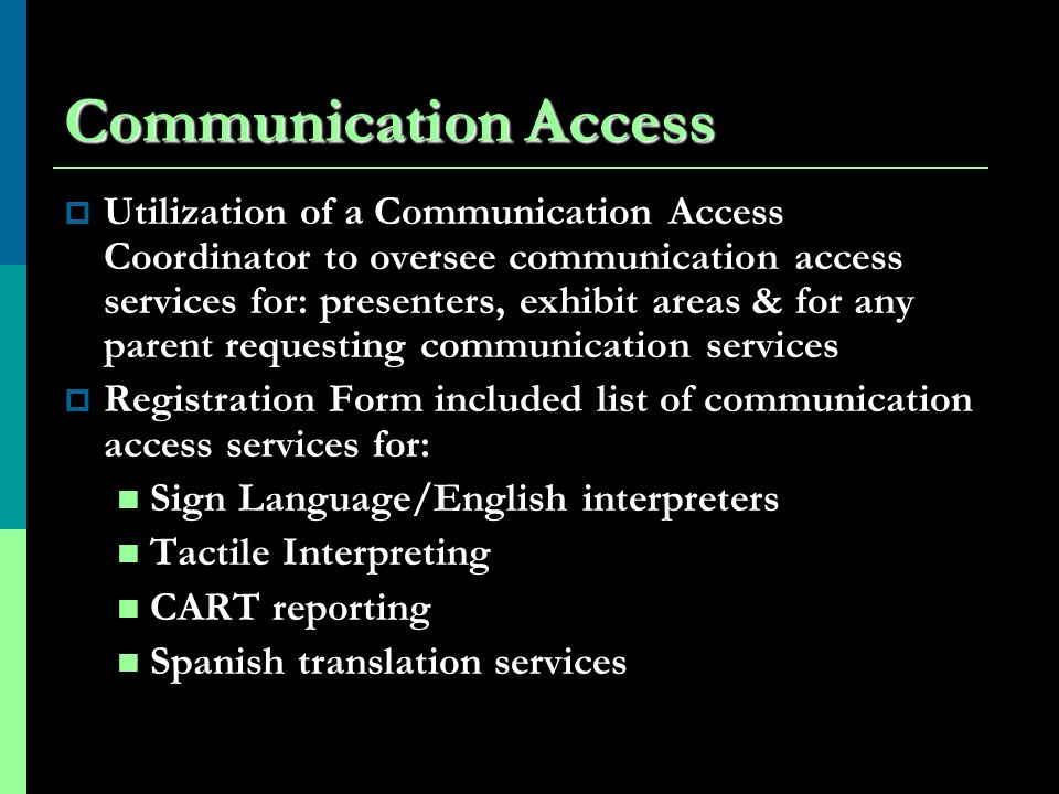 Communication Access Utilization of a Communication Access Coordinator to oversee communication access services for: presenters, exhibit areas & for any parent requesting communication services Registration Form included list of communication access services for: Sign Language/English interpreters Tactile Interpreting CART reporting Spanish translation services