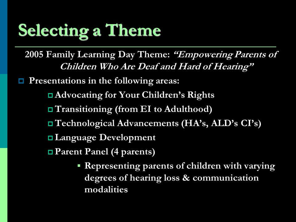 Selecting a Theme 2005 Family Learning Day Theme: Empowering Parents of Children Who Are Deaf and Hard of Hearing Presentations in the following areas: Advocating for Your Childrens Rights Transitioning (from EI to Adulthood) Technological Advancements (HAs, ALDs CIs) Language Development Parent Panel (4 parents) Representing parents of children with varying degrees of hearing loss & communication modalities